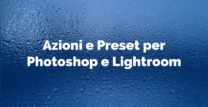 Azioni e Preset per Photoshop e Lightroom