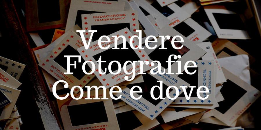 Vendere fotografie: come fare e, soprattutto, dove venderle.